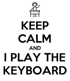 Poster: KEEP CALM AND I PLAY THE KEYBOARD