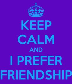 Poster: KEEP CALM AND I PREFER FRIENDSHIP