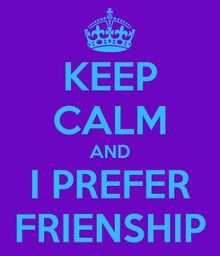 Poster: KEEP CALM AND I PREFER FRIENSHIP