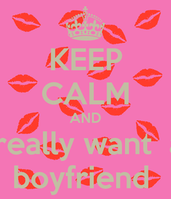 Poster: KEEP CALM AND i really want  a  boyfriend