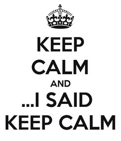 Poster: KEEP CALM AND ...I SAID  KEEP CALM