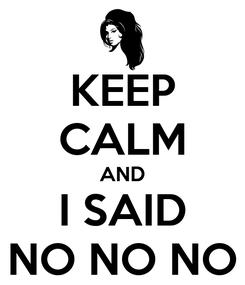 Poster: KEEP CALM AND I SAID NO NO NO