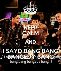 Poster: KEEP CALM AND I SAYD BANG BANG BANGEDY BANG