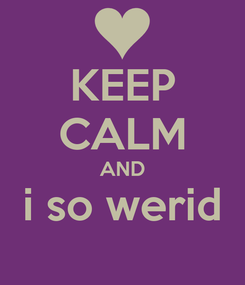 Poster: KEEP CALM AND i so werid