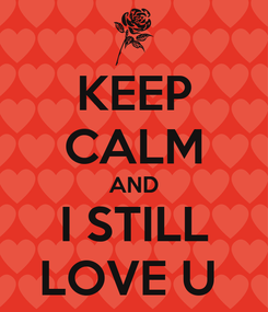 Poster: KEEP CALM AND I STILL LOVE U