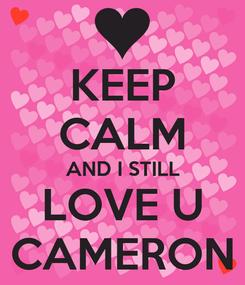 Poster: KEEP CALM AND I STILL LOVE U CAMERON