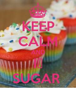 Poster: KEEP CALM AND I💝 SUGAR