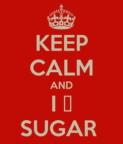 Poster: KEEP CALM AND I 💝 SUGAR