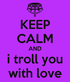 Poster: KEEP CALM AND i troll you with love