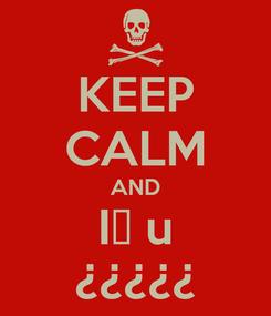Poster: KEEP CALM AND I♡ u ¿¿¿¿¿
