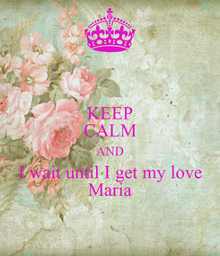 Poster: KEEP CALM AND I wait until I get my love Maria