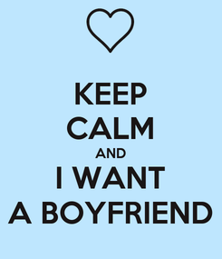 Poster: KEEP CALM AND I WANT A BOYFRIEND
