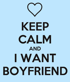 Poster: KEEP CALM AND I WANT BOYFRIEND