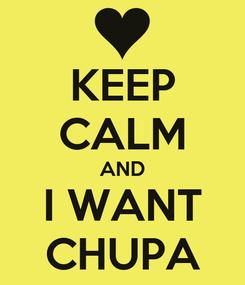 Poster: KEEP CALM AND I WANT CHUPA