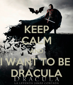 Poster: KEEP CALM AND I WANT TO BE  DRACULA