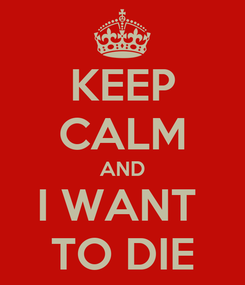 Poster: KEEP CALM AND I WANT  TO DIE