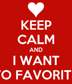 Poster: KEEP CALM AND I WANT TO FAVORITE