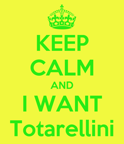 Poster: KEEP CALM AND I WANT Totarellini