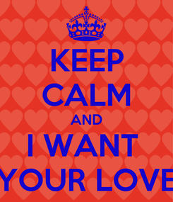 Poster: KEEP CALM AND I WANT  YOUR LOVE