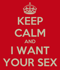 Poster: KEEP CALM AND I WANT YOUR SEX