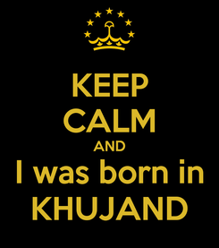 Poster: KEEP CALM AND I was born in KHUJAND