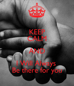 Poster: KEEP CALM AND I Will Always  Be there for you