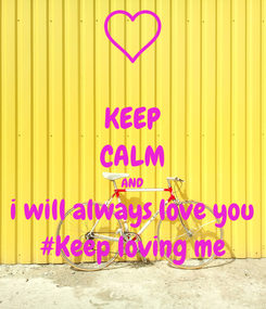 Poster: KEEP CALM AND i will always love you #Keep loving me