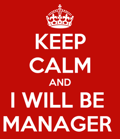 Poster: KEEP CALM AND I WILL BE  MANAGER