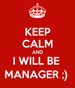 Poster: KEEP CALM AND I WILL BE  MANAGER ;)