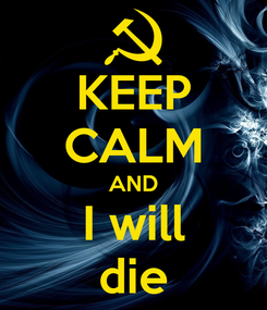 Poster: KEEP CALM AND I will die