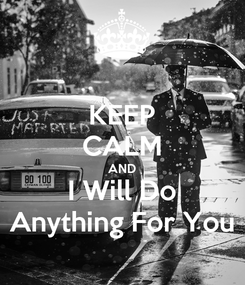 Poster: KEEP CALM AND I Will Do Anything For You
