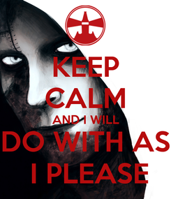 Poster: KEEP CALM AND I WILL DO WITH AS  I PLEASE