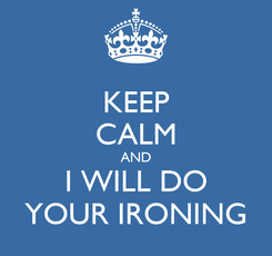 Poster: KEEP CALM AND I WILL DO YOUR IRONING