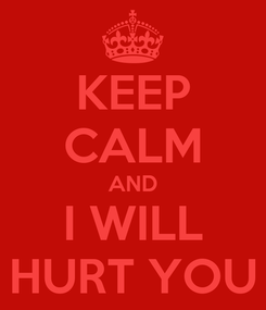 Poster: KEEP CALM AND I WILL HURT YOU