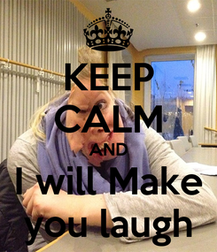 Poster: KEEP CALM AND I will Make you laugh
