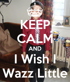 Poster: KEEP CALM AND I Wish I Wazz Little