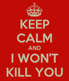 Poster: KEEP CALM AND I WON'T KILL YOU