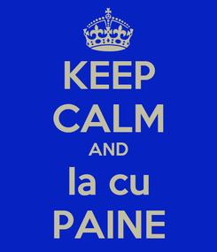 Poster: KEEP CALM AND Ia cu PAINE