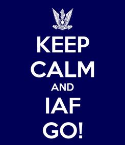 Poster: KEEP CALM AND IAF GO!
