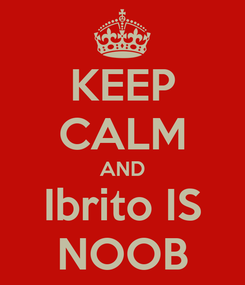 Poster: KEEP CALM AND Ibrito IS NOOB