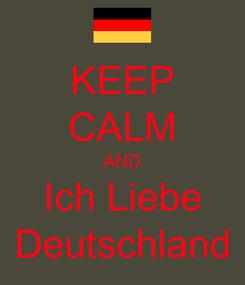 Poster: KEEP CALM AND Ich Liebe Deutschland
