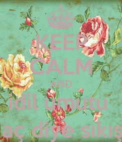 Poster: KEEP CALM AND idil umutu  konu aç diye sıkıştırıyo