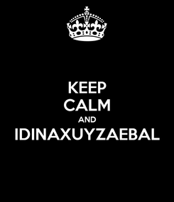 Poster: KEEP CALM AND IDINAXUYZAEBAL