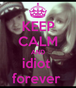 Poster: KEEP CALM AND idiot  forever