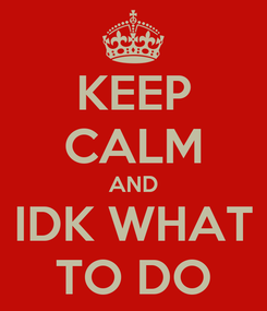 Poster: KEEP CALM AND IDK WHAT TO DO