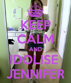 Poster: KEEP CALM AND IDOLISE  JENNIFER