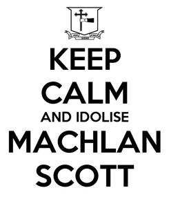 Poster: KEEP CALM AND IDOLISE MACHLAN SCOTT