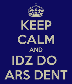 Poster: KEEP CALM AND IDZ DO  ARS DENT