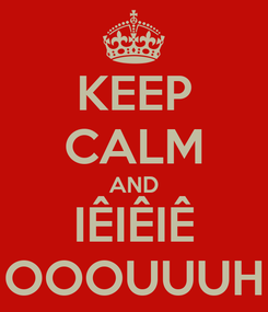 Poster: KEEP CALM AND IÊIÊIÊ OOOUUUH