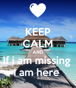 Poster: KEEP CALM AND If i am missing  I am here